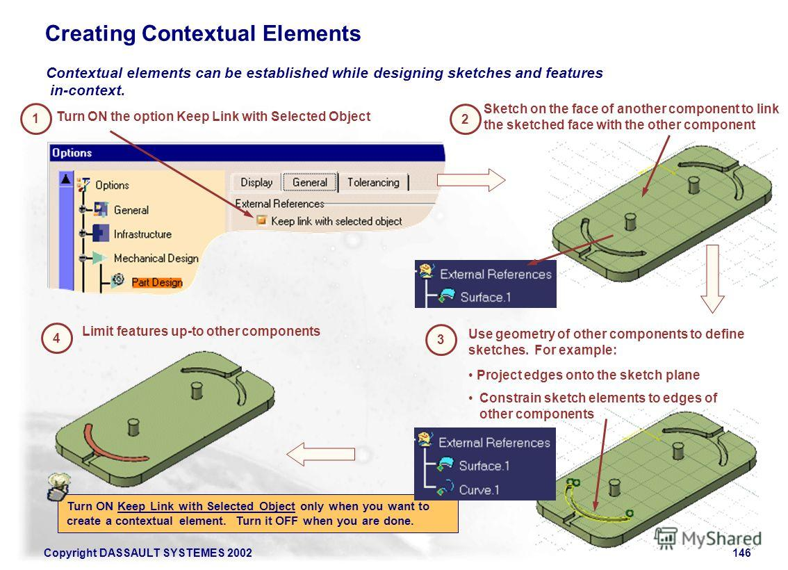 Copyright DASSAULT SYSTEMES 2002146 Creating Contextual Elements Contextual elements can be established while designing sketches and features in-context. Turn ON the option Keep Link with Selected Object 1 Sketch on the face of another component to l