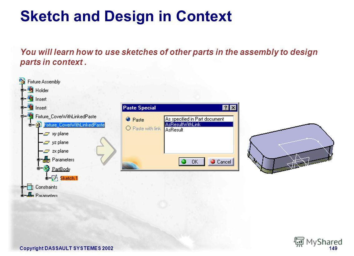 Copyright DASSAULT SYSTEMES 2002149 Sketch and Design in Context You will learn how to use sketches of other parts in the assembly to design parts in context.