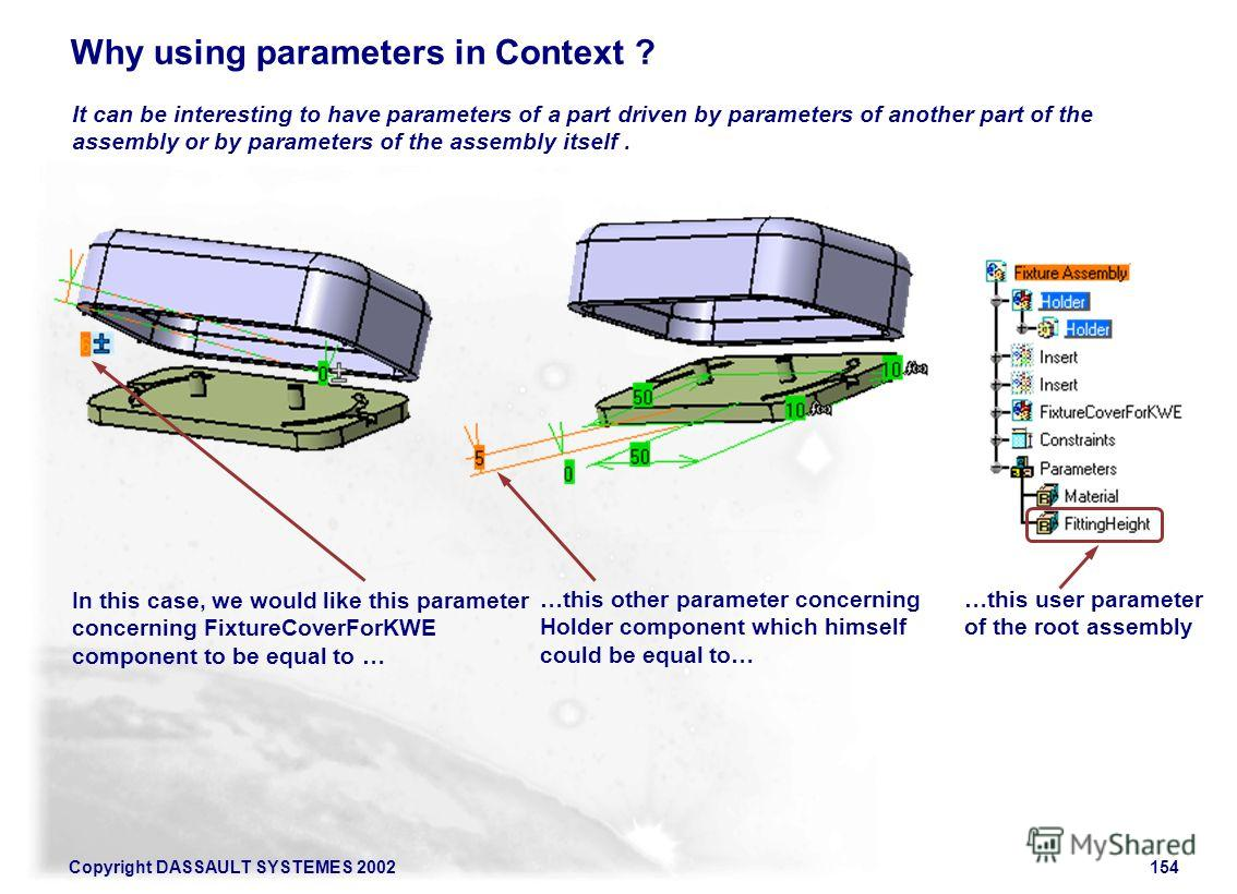 Copyright DASSAULT SYSTEMES 2002154 Why using parameters in Context ? It can be interesting to have parameters of a part driven by parameters of another part of the assembly or by parameters of the assembly itself. In this case, we would like this pa