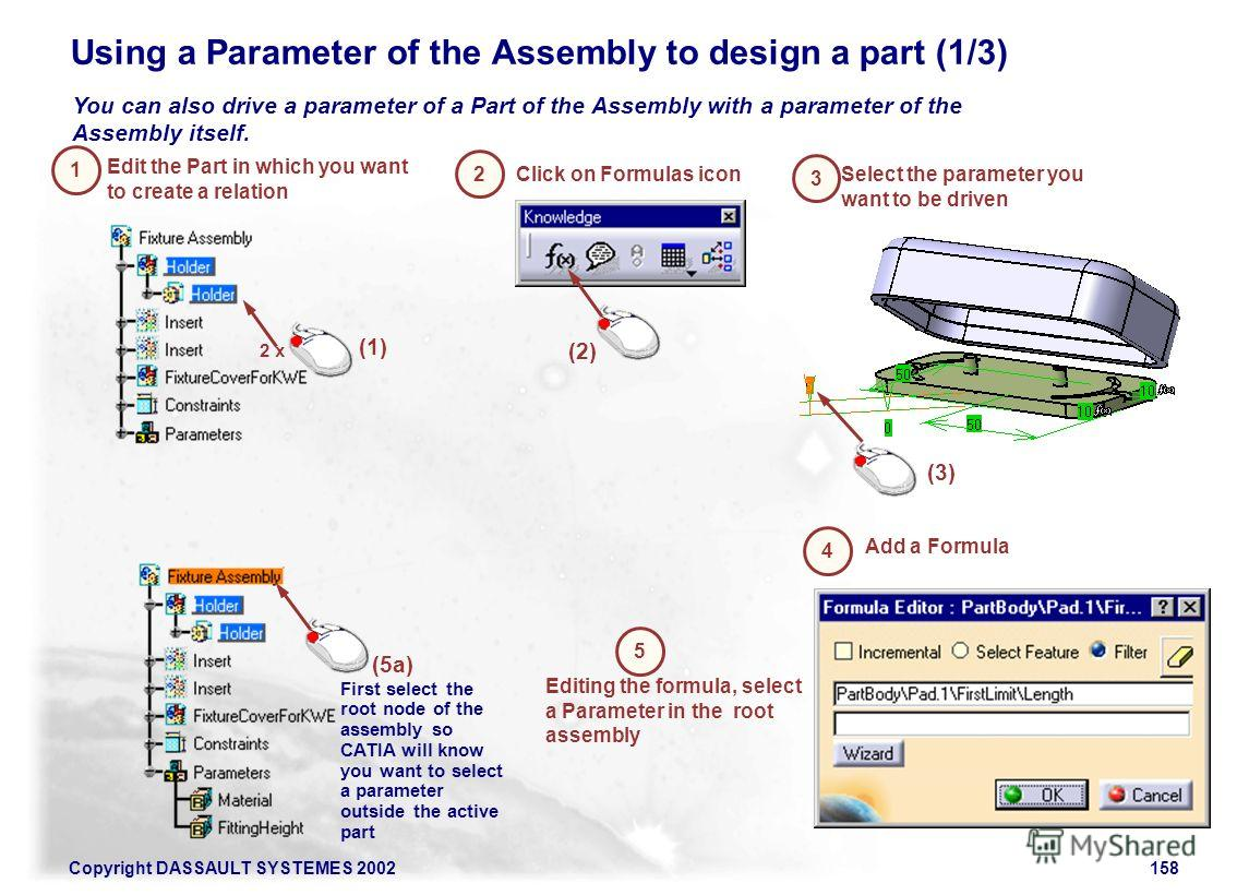 Copyright DASSAULT SYSTEMES 2002158 Using a Parameter of the Assembly to design a part (1/3) You can also drive a parameter of a Part of the Assembly with a parameter of the Assembly itself. Edit the Part in which you want to create a relation 1 Clic