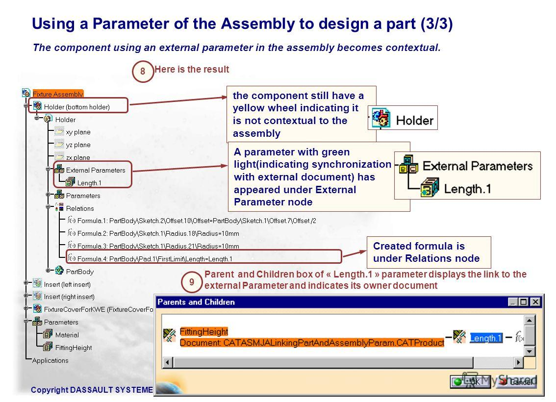 Copyright DASSAULT SYSTEMES 2002160 Using a Parameter of the Assembly to design a part (3/3) The component using an external parameter in the assembly becomes contextual. the component still have a yellow wheel indicating it is not contextual to the