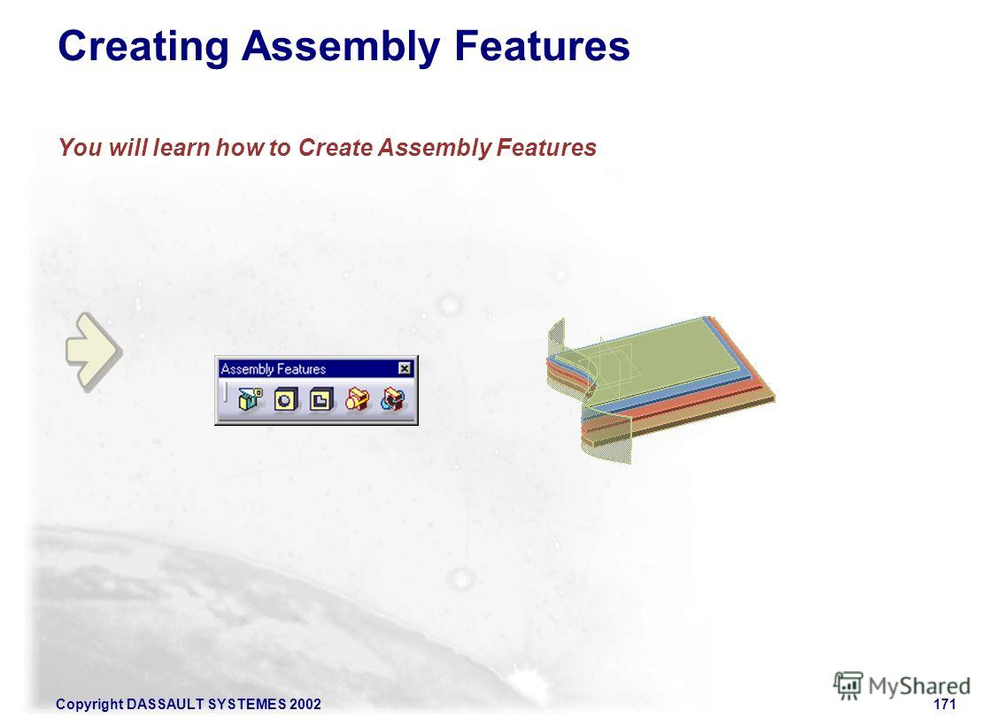 Copyright DASSAULT SYSTEMES 2002171 Creating Assembly Features You will learn how to Create Assembly Features