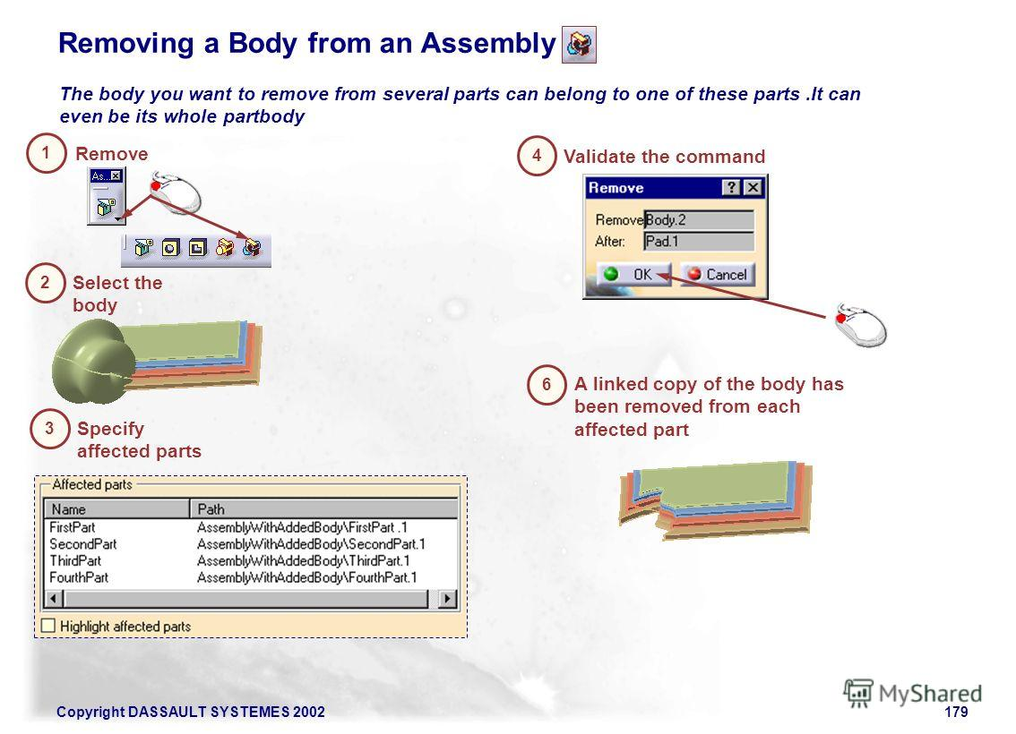 Copyright DASSAULT SYSTEMES 2002179 Removing a Body from an Assembly The body you want to remove from several parts can belong to one of these parts.It can even be its whole partbody Remove 1 Select the body 2 4 Validate the command Specify affected