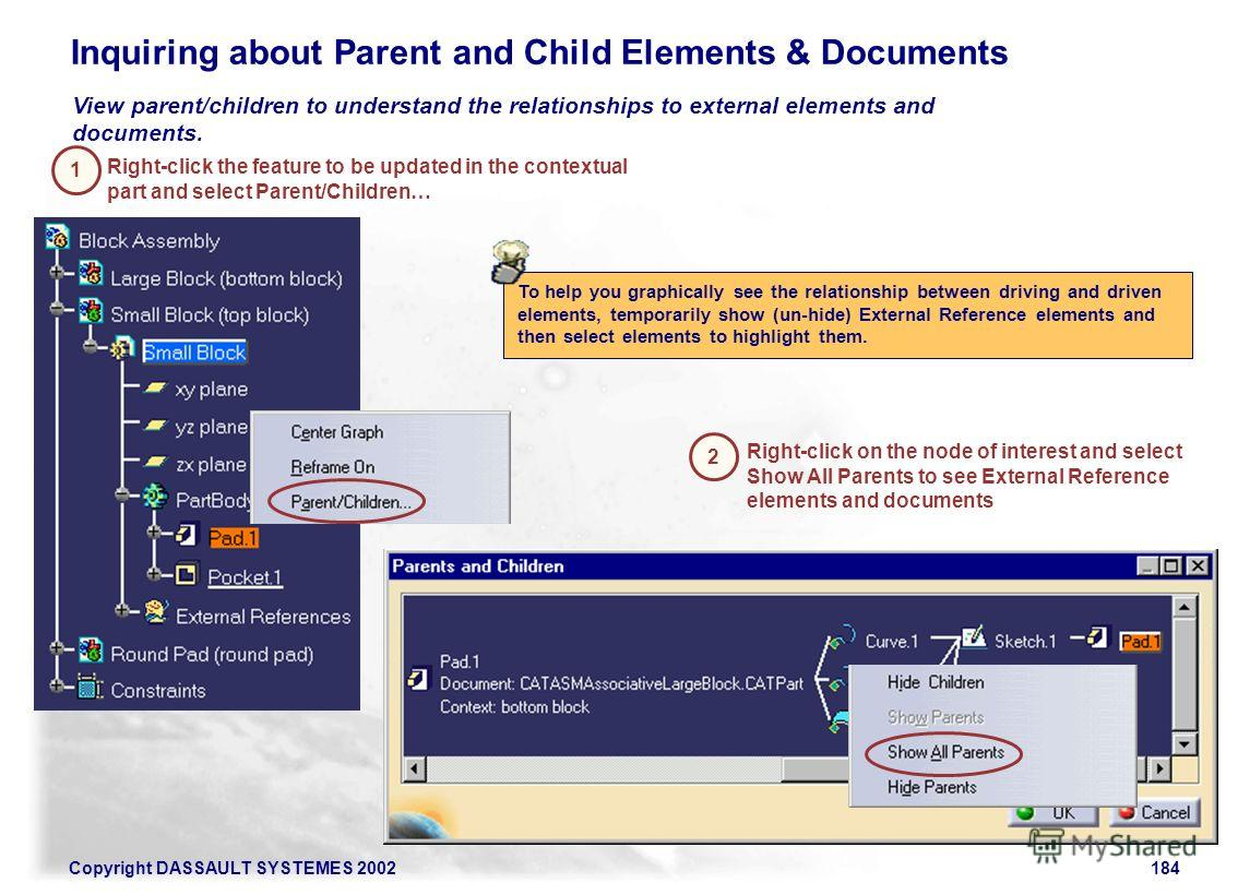 Copyright DASSAULT SYSTEMES 2002184 Inquiring about Parent and Child Elements & Documents View parent/children to understand the relationships to external elements and documents. Right-click the feature to be updated in the contextual part and select