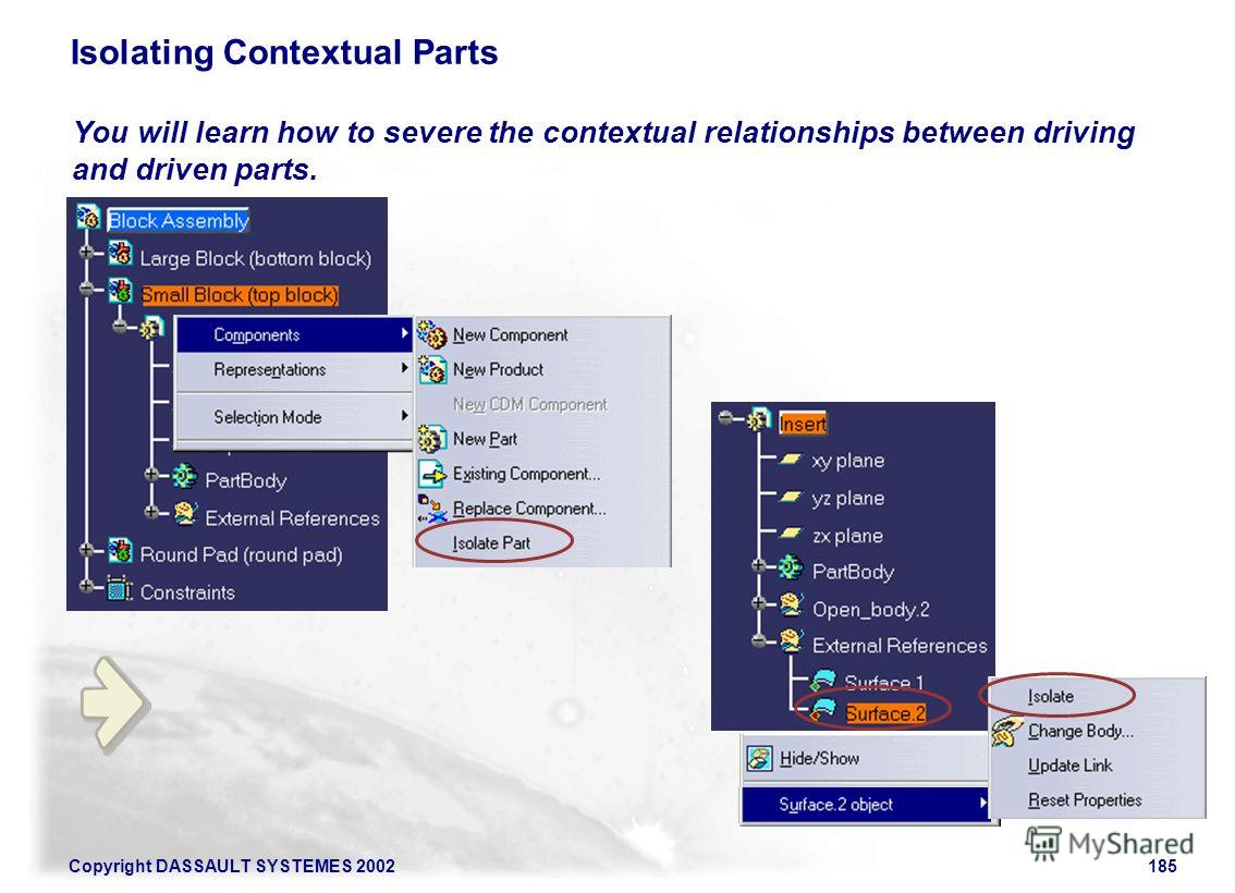 Copyright DASSAULT SYSTEMES 2002185 Isolating Contextual Parts You will learn how to severe the contextual relationships between driving and driven parts.