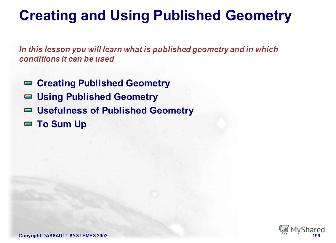 Copyright DASSAULT SYSTEMES 2002199 Creating and Using Published Geometry In this lesson you will learn what is published geometry and in which conditions it can be used Creating Published Geometry Using Published Geometry Usefulness of Published Geo