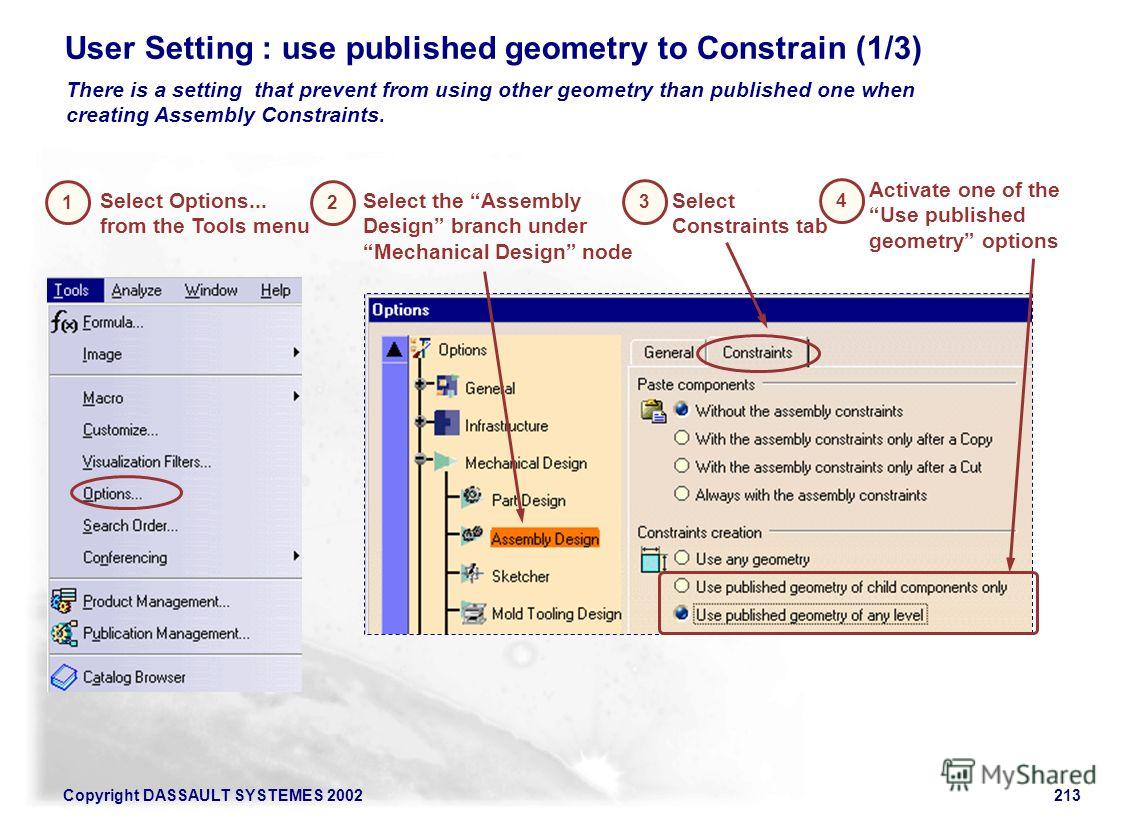 Copyright DASSAULT SYSTEMES 2002213 User Setting : use published geometry to Constrain (1/3) There is a setting that prevent from using other geometry than published one when creating Assembly Constraints. 1 Select Options... from the Tools menu Sele