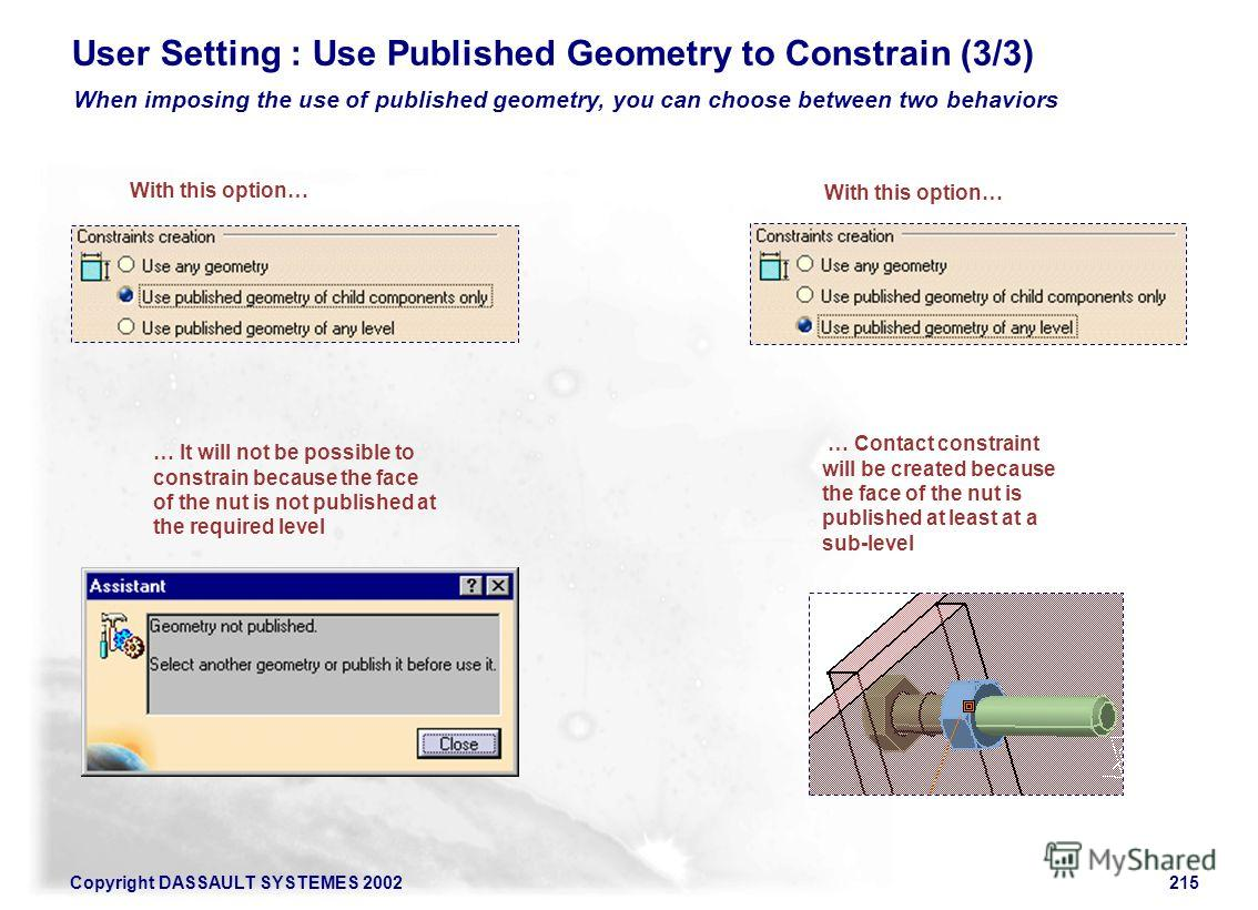 Copyright DASSAULT SYSTEMES 2002215 User Setting : Use Published Geometry to Constrain (3/3) When imposing the use of published geometry, you can choose between two behaviors With this option… … It will not be possible to constrain because the face o