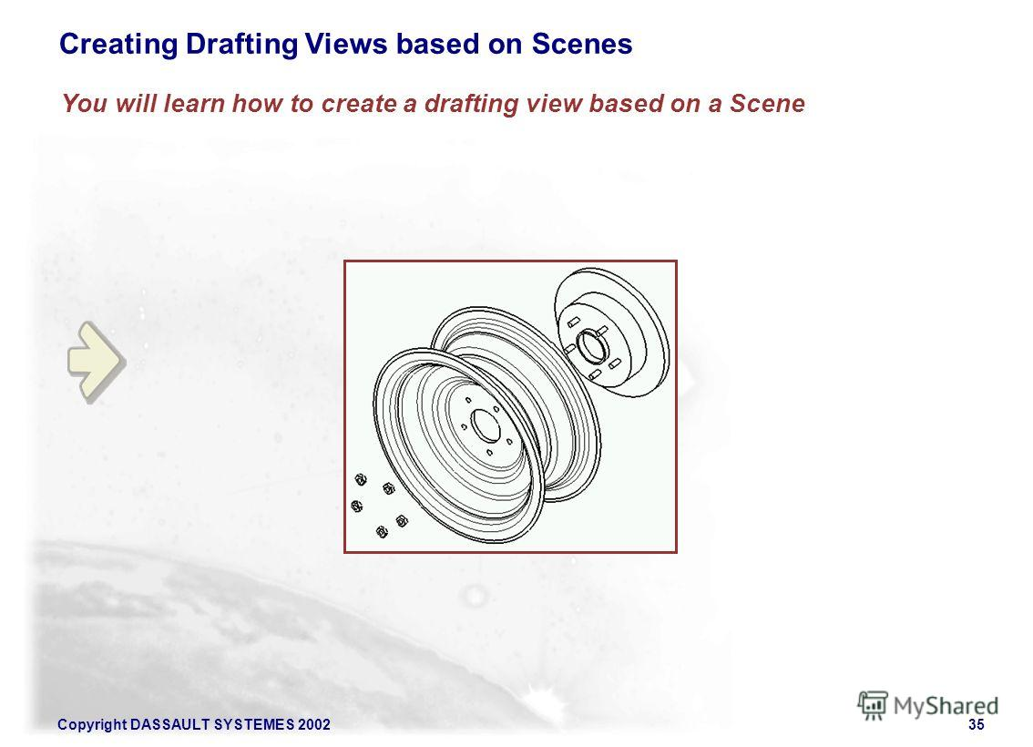 Copyright DASSAULT SYSTEMES 200235 Creating Drafting Views based on Scenes You will learn how to create a drafting view based on a Scene