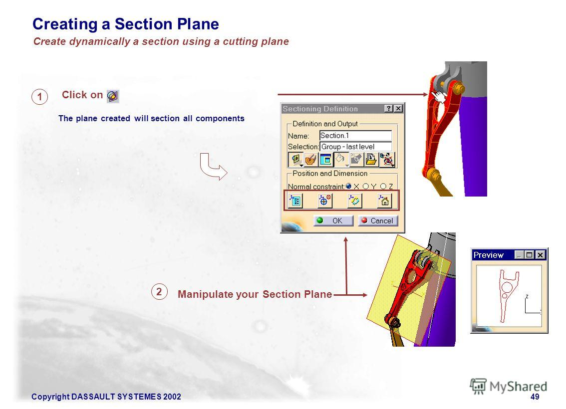 Copyright DASSAULT SYSTEMES 200249 Creating a Section Plane Click on The plane created will section all components 1 Manipulate your Section Plane 2 Create dynamically a section using a cutting plane