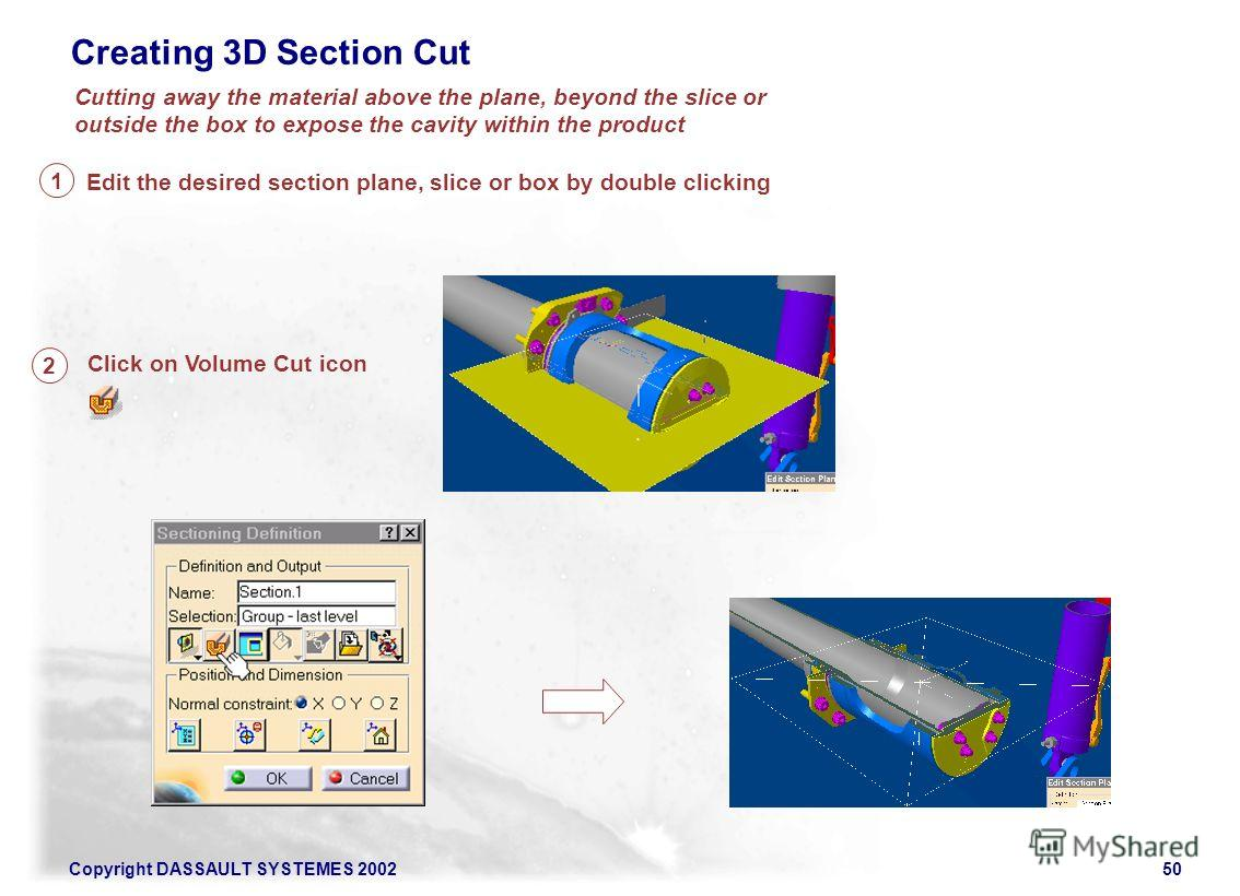 Copyright DASSAULT SYSTEMES 200250 Creating 3D Section Cut Edit the desired section plane, slice or box by double clicking Click on Volume Cut icon Cutting away the material above the plane, beyond the slice or outside the box to expose the cavity wi
