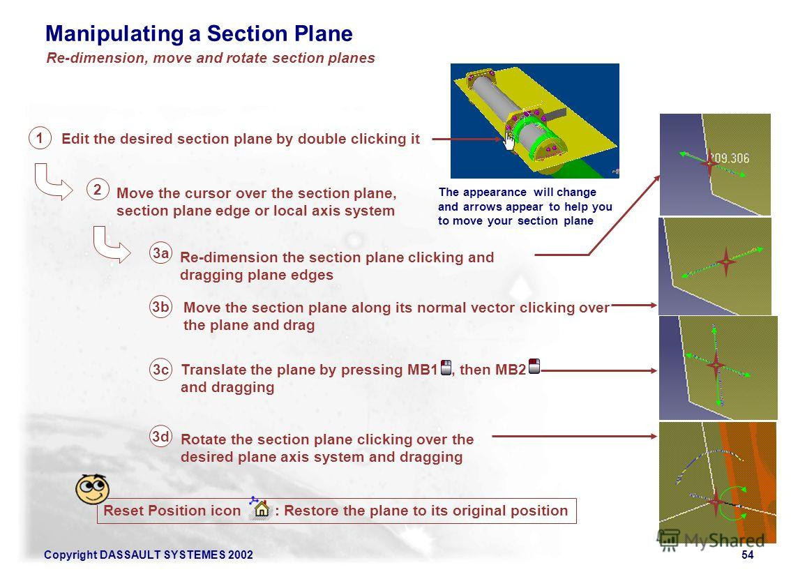 Copyright DASSAULT SYSTEMES 200254 Manipulating a Section Plane Reset Position icon : Restore the plane to its original position Edit the desired section plane by double clicking it 1 Re-dimension the section plane clicking and dragging plane edges 3