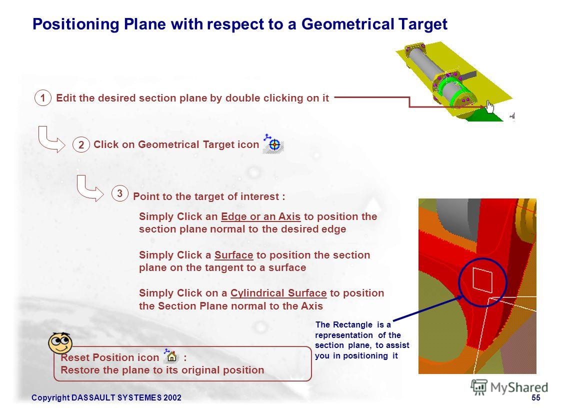Copyright DASSAULT SYSTEMES 200255 Positioning Plane with respect to a Geometrical Target Reset Position icon : Restore the plane to its original position Edit the desired section plane by double clicking on it Click on Geometrical Target icon Point