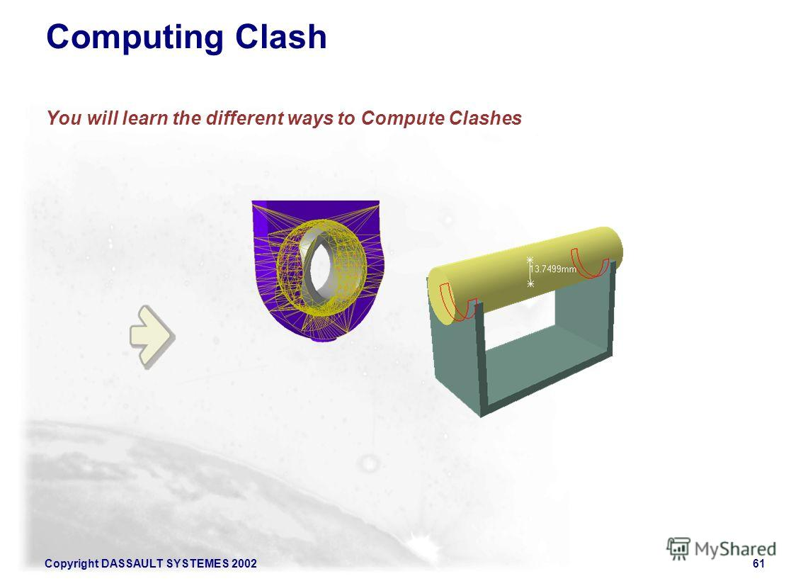 Copyright DASSAULT SYSTEMES 200261 Computing Clash You will learn the different ways to Compute Clashes
