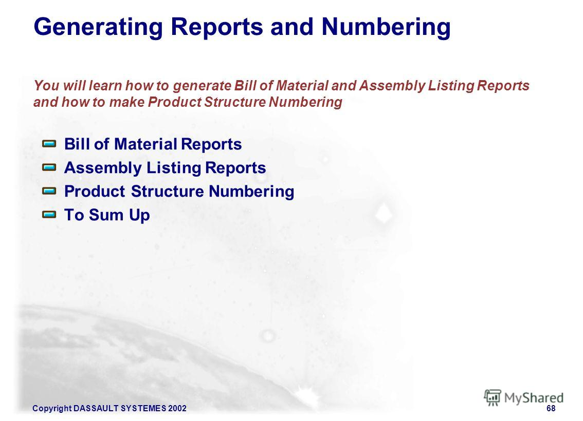 Copyright DASSAULT SYSTEMES 200268 Generating Reports and Numbering You will learn how to generate Bill of Material and Assembly Listing Reports and how to make Product Structure Numbering Bill of Material Reports Assembly Listing Reports Product Str