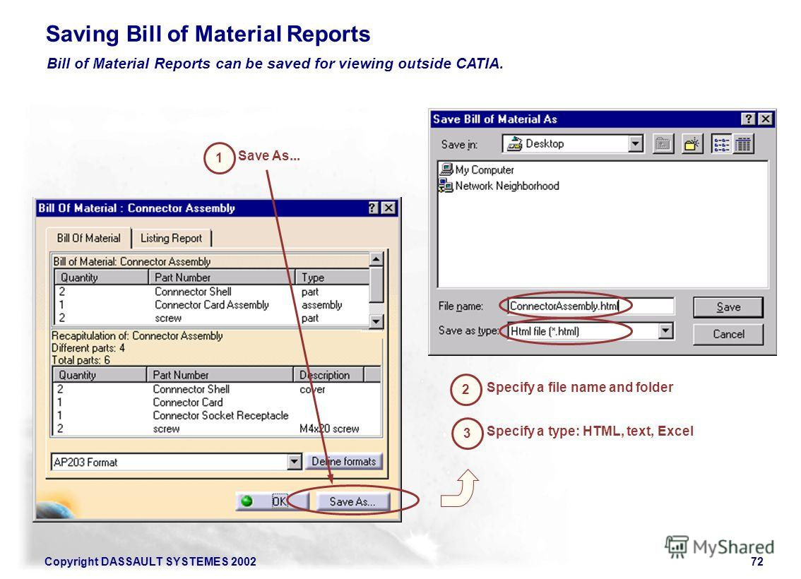 Copyright DASSAULT SYSTEMES 200272 Saving Bill of Material Reports Save As... Bill of Material Reports can be saved for viewing outside CATIA. 1 2 Specify a file name and folder 3 Specify a type: HTML, text, Excel