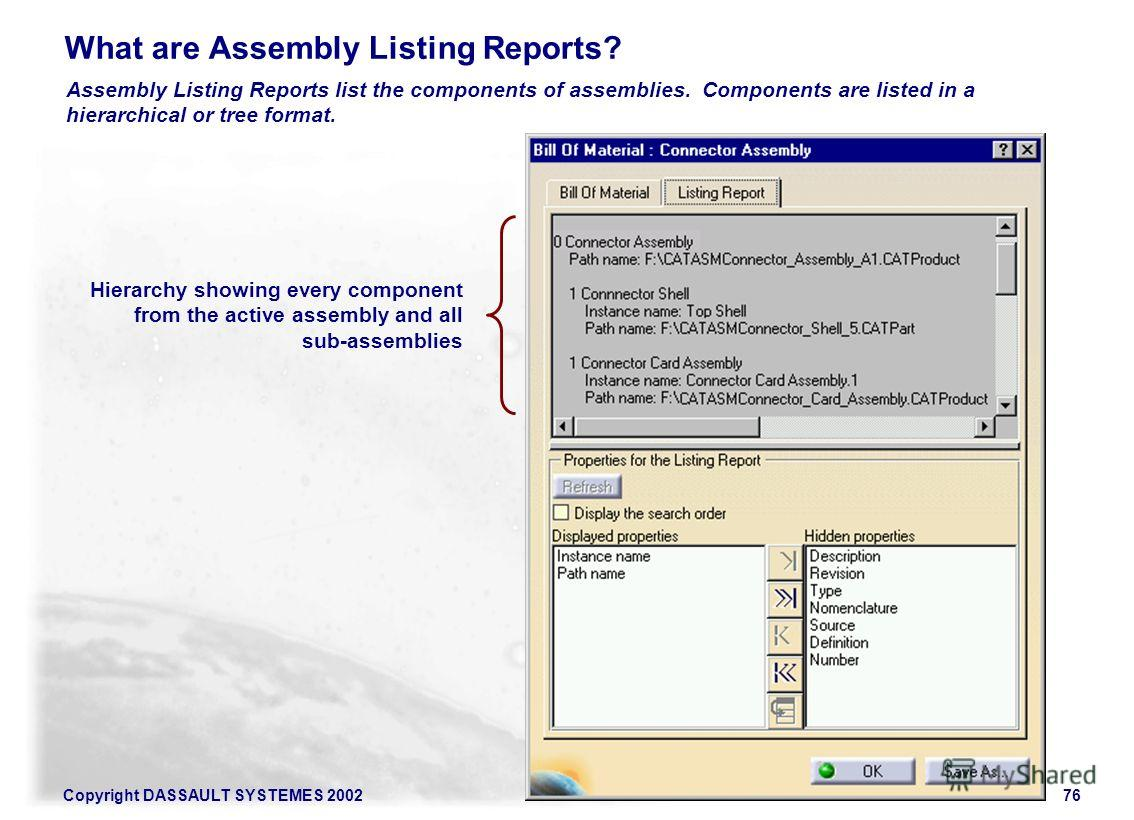 Copyright DASSAULT SYSTEMES 200276 What are Assembly Listing Reports? Assembly Listing Reports list the components of assemblies. Components are listed in a hierarchical or tree format. Hierarchy showing every component from the active assembly and a