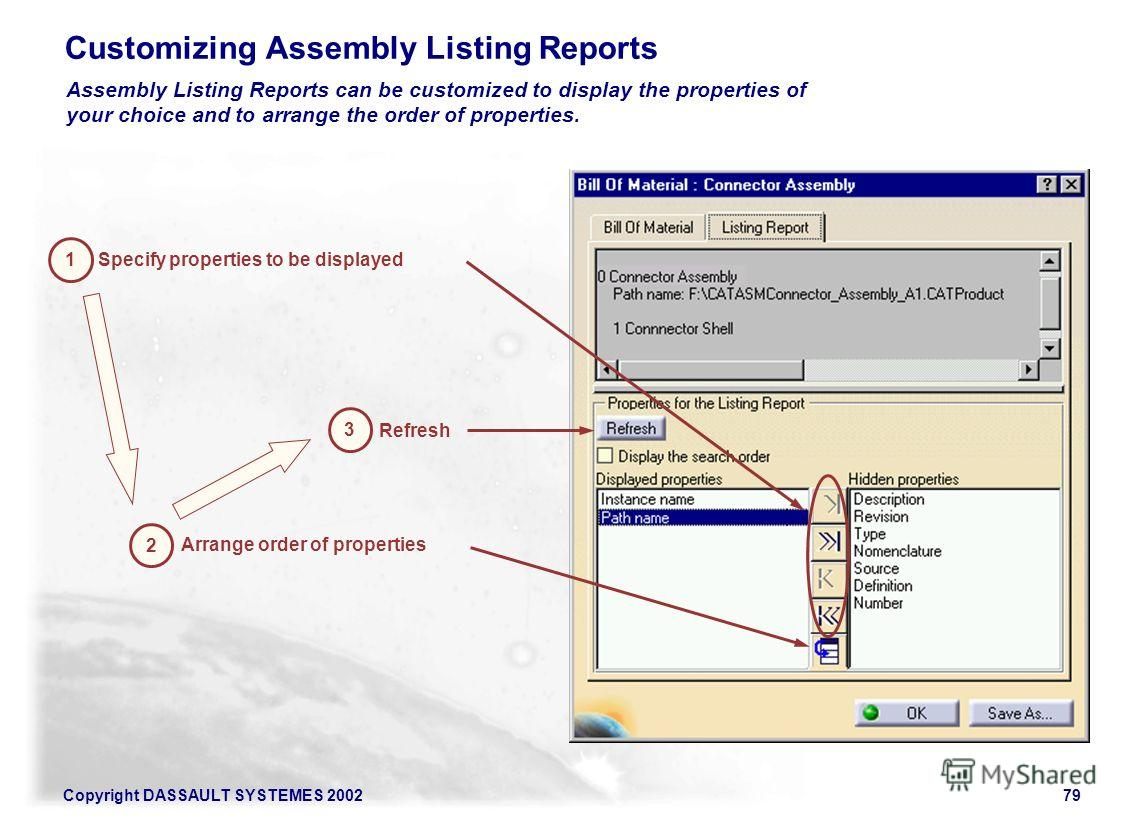 Copyright DASSAULT SYSTEMES 200279 Customizing Assembly Listing Reports Assembly Listing Reports can be customized to display the properties of your choice and to arrange the order of properties. Specify properties to be displayed 1 Arrange order of