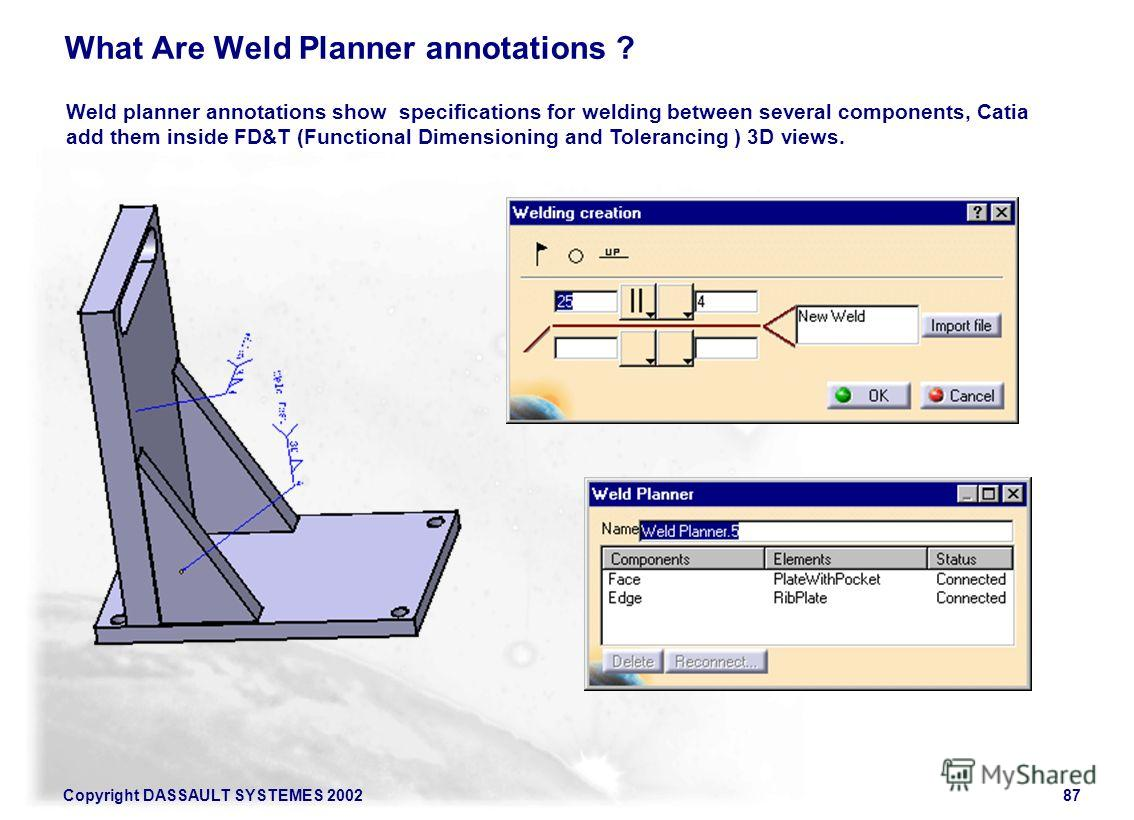 Copyright DASSAULT SYSTEMES 200287 What Are Weld Planner annotations ? Weld planner annotations show specifications for welding between several components, Catia add them inside FD&T (Functional Dimensioning and Tolerancing ) 3D views.