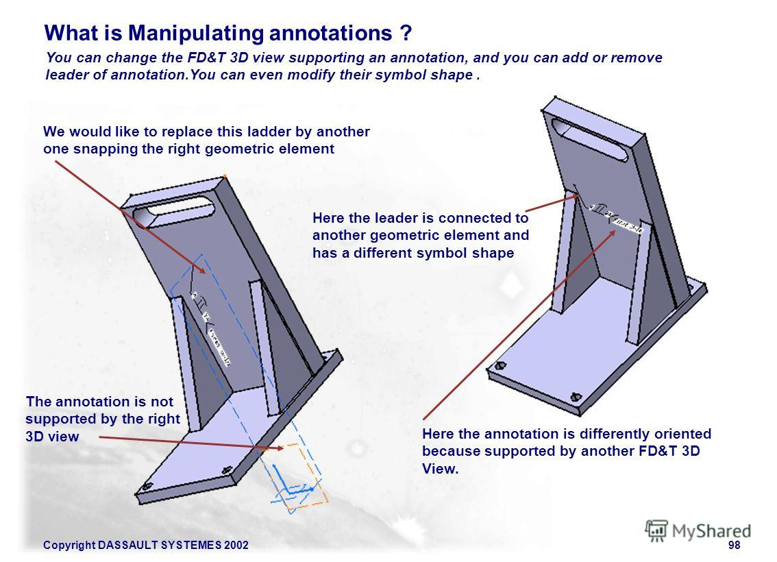 Copyright DASSAULT SYSTEMES 200298 What is Manipulating annotations ? You can change the FD&T 3D view supporting an annotation, and you can add or remove leader of annotation.You can even modify their symbol shape. The annotation is not supported by