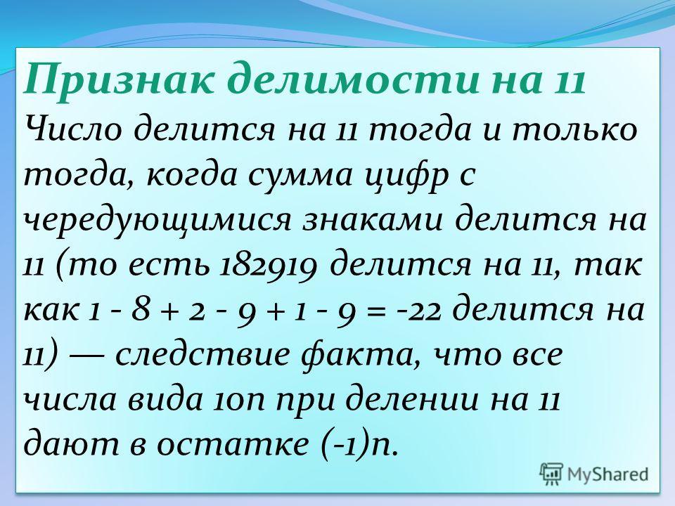 Признак делимости на 11 Число делится на 11 тогда и только тогда, когда сумма цифр с чередующимися знаками делится на 11 (то есть 182919 делится на 11, так как 1 - 8 + 2 - 9 + 1 - 9 = -22 делится на 11) следствие факта, что все числа вида 10n при дел