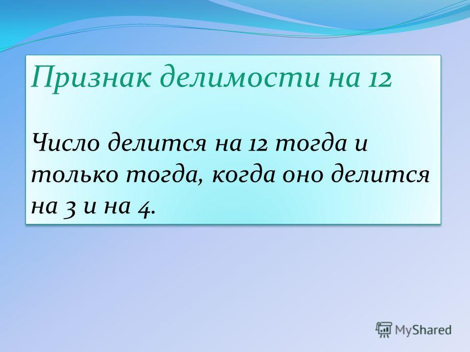 Признак делимости на 12 Число делится на 12 тогда и только тогда, когда оно делится на 3 и на 4. Признак делимости на 12 Число делится на 12 тогда и только тогда, когда оно делится на 3 и на 4.