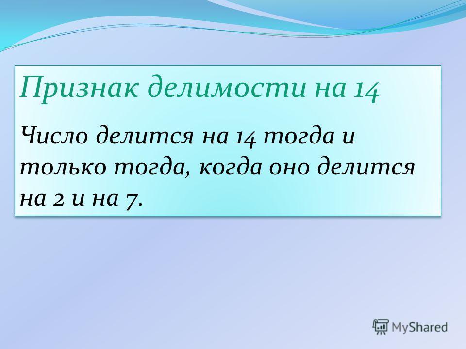 Признак делимости на 14 Число делится на 14 тогда и только тогда, когда оно делится на 2 и на 7. Признак делимости на 14 Число делится на 14 тогда и только тогда, когда оно делится на 2 и на 7.