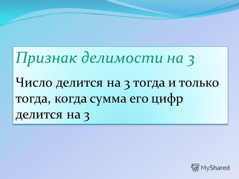Признак делимости на 3 Число делится на 3 тогда и только тогда, когда сумма его цифр делится на 3 Признак делимости на 3 Число делится на 3 тогда и только тогда, когда сумма его цифр делится на 3