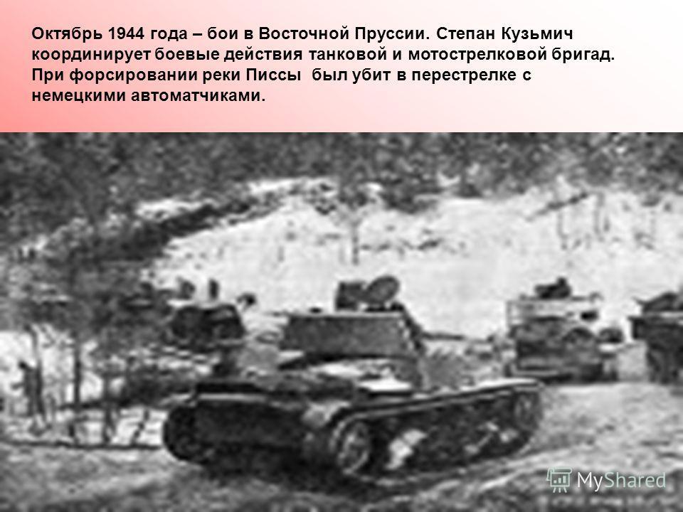 Октябрь 1944 года – бои в Восточной Пруссии. Степан Кузьмич координирует боевые действия танковой и мотострелковой бригад. При форсировании реки Писсы был убит в перестрелке с немецкими автоматчиками.