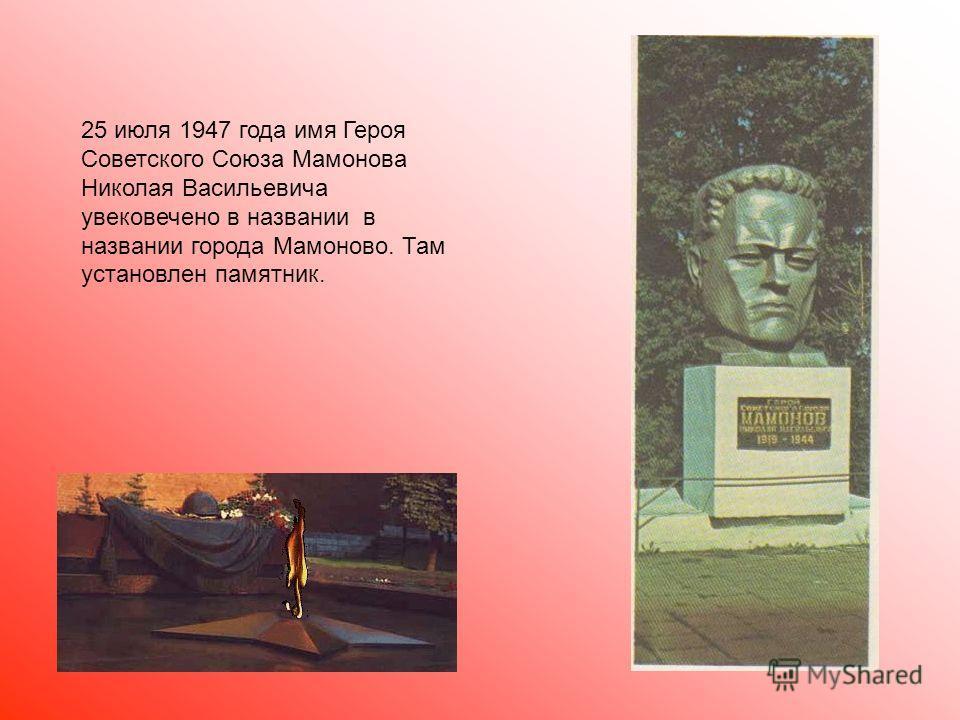 25 июля 1947 года имя Героя Советского Союза Мамонова Николая Васильевича увековечено в названии в названии города Мамоново. Там установлен памятник.