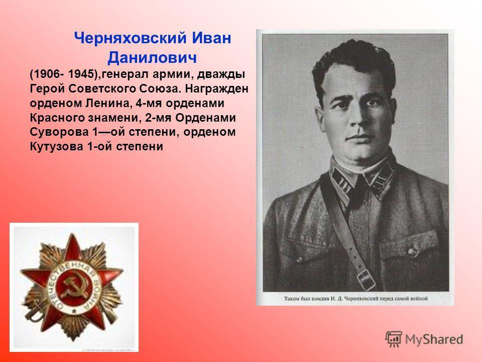 Черняховский Иван Данилович (1906- 1945),генерал армии, дважды Герой Советского Союза. Награжден орденом Ленина, 4-мя орденами Красного знамени, 2-мя Орденами Суворова 1 ой степени, орденом Кутузова 1-ой степени