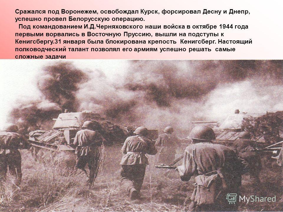 Сражался под Воронежем, освобождал Курск, форсировал Десну и Днепр, успешно провел Белорусскую операцию. Под командованием И.Д.Черняховского наши войска в октябре 1944 года первыми ворвались в Восточную Пруссию, вышли на подступы к Кенигсбергу.31 янв