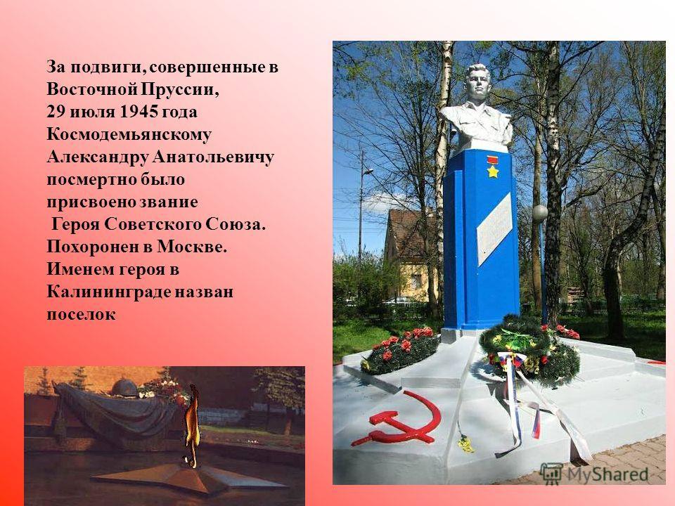 За подвиги, совершенные в Восточной Пруссии, 29 июля 1945 года Космодемьянскому Александру Анатольевичу посмертно было присвоено звание Героя Советского Союза. Похоронен в Москве. Именем героя в Калининграде назван поселок