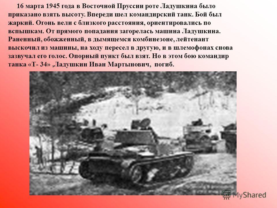 16 марта 1945 года в Восточной Пруссии роте Ладушкина было приказано взять высоту. Впереди шел командирский танк. Бой был жаркий. Огонь вели с близкого расстояния, ориентировались по вспышкам. От прямого попадания загорелась машина Ладушкина. Раненны