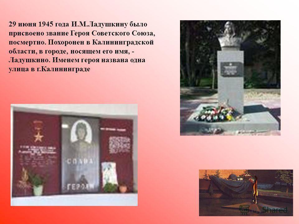 29 июня 1945 года И.М.Ладушкину было присвоено звание Героя Советского Союза, посмертно. Похоронен в Калининградской области, в городе, носящем его имя, - Ладушкино. Именем героя названа одна улица в г.Калининграде