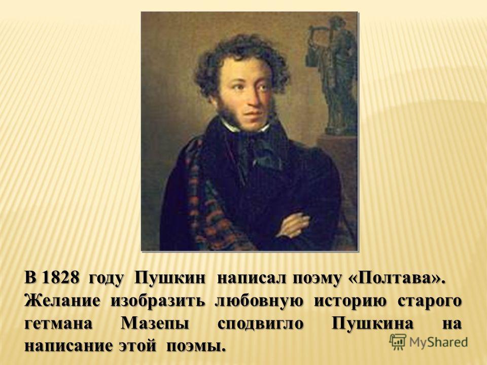В 1828 году Пушкин написал поэму «Полтава». Желание изобразить любовную историю старого гетмана Мазепы сподвигло Пушкина на написание этой поэмы.