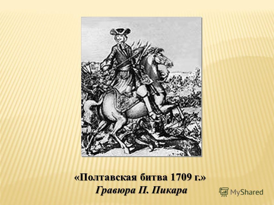 «Полтавская битва 1709 г.» Гравюра П. Пикара Гравюра П. Пикара
