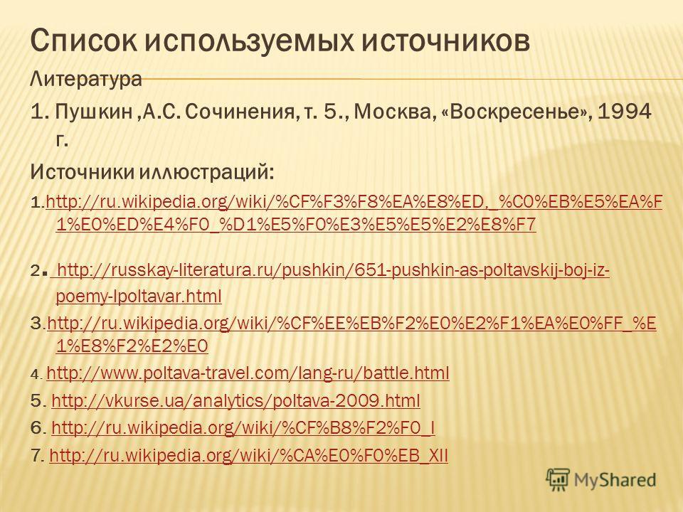 Список используемых источников Литература 1. Пушкин,А.С. Сочинения, т. 5., Москва, «Воскресенье», 1994 г. Источники иллюстраций: 1. http://ru.wikipedia.org/wiki/%CF%F3%F8%EA%E8%ED,_%C0%EB%E5%EA%F 1%E0%ED%E4%F0_%D1%E5%F0%E3%E5%E5%E2%E8%F7 http://ru.wi