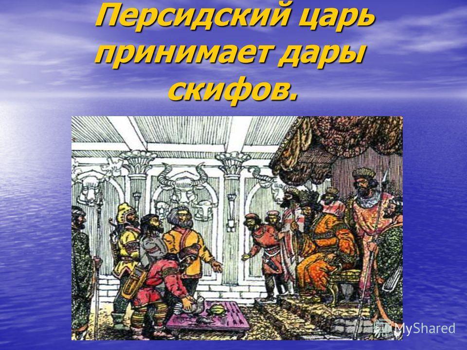 Персидский царь принимает дары скифов. Персидский царь принимает дары скифов.