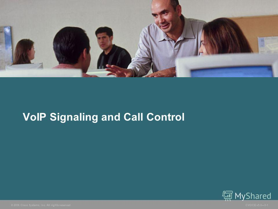 © 2006 Cisco Systems, Inc. All rights reserved. CVOICE v5.03-1 VoIP Signaling and Call Control
