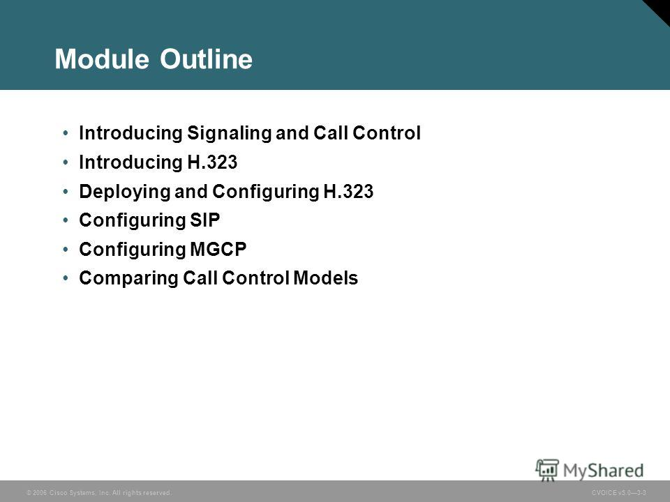 © 2006 Cisco Systems, Inc. All rights reserved. CVOICE v5.03-3 Module Outline Introducing Signaling and Call Control Introducing H.323 Deploying and Configuring H.323 Configuring SIP Configuring MGCP Comparing Call Control Models