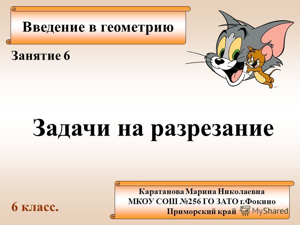 Введение в геометрию Каратанова Марина Николаевна МКОУ СОШ 256 ГО ЗАТО г.Фокино Приморский край Занятие 6 Задачи на разрезание 6 класс.