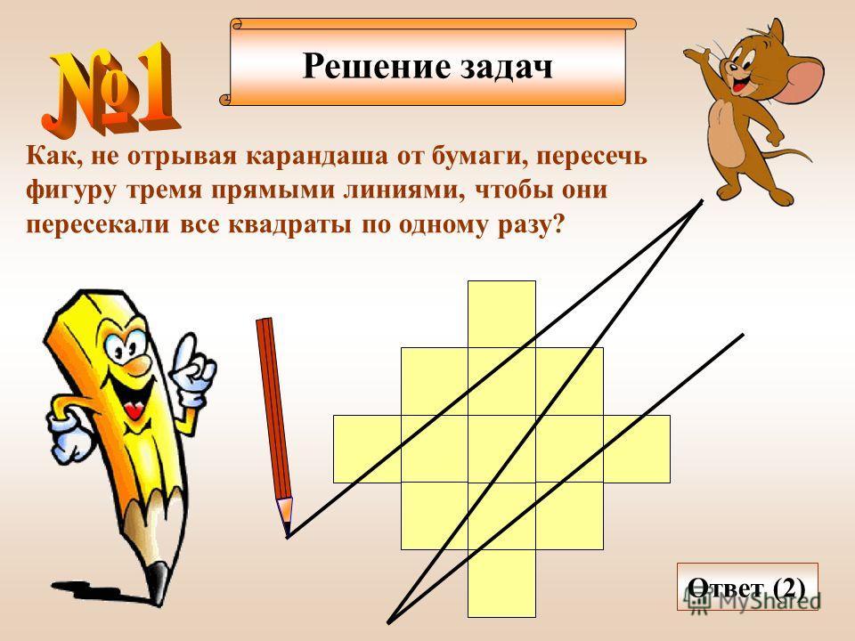 Решение задач Как, не отрывая карандаша от бумаги, пересечь фигуру тремя прямыми линиями, чтобы они пересекали все квадраты по одному разу? Ответ (2)