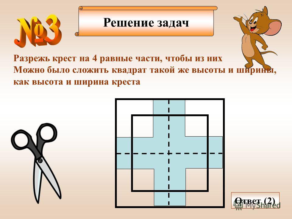 Решение задач Разрежь крест на 4 равные части, чтобы из них Можно было сложить квадрат такой же высоты и ширины, как высота и ширина креста Ответ (2)