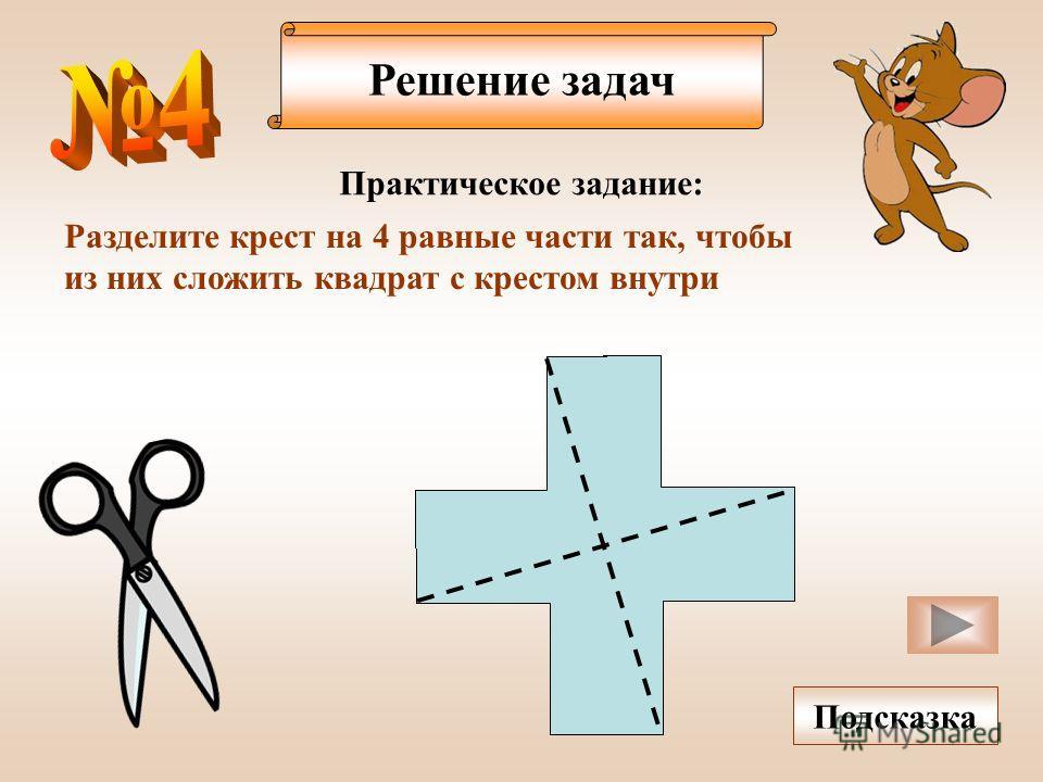 Решение задач Разделите крест на 4 равные части так, чтобы из них сложить квадрат с крестом внутри Подсказка Практическое задание:
