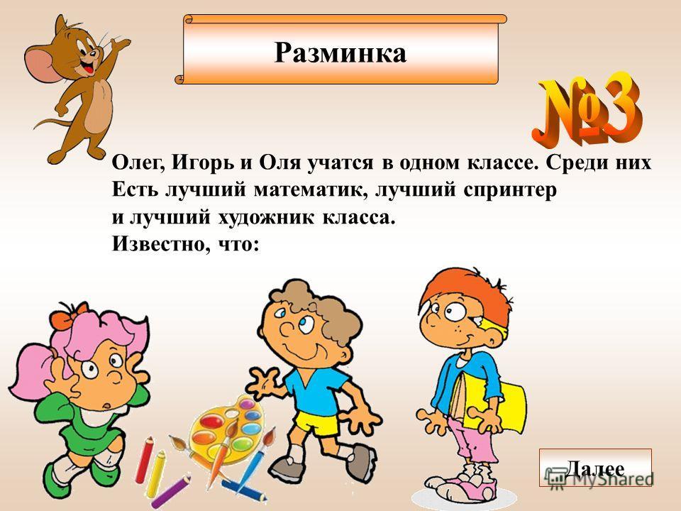 Разминка Олег, Игорь и Оля учатся в одном классе. Среди них Есть лучший математик, лучший спринтер и лучший художник класса. Известно, что: Далее