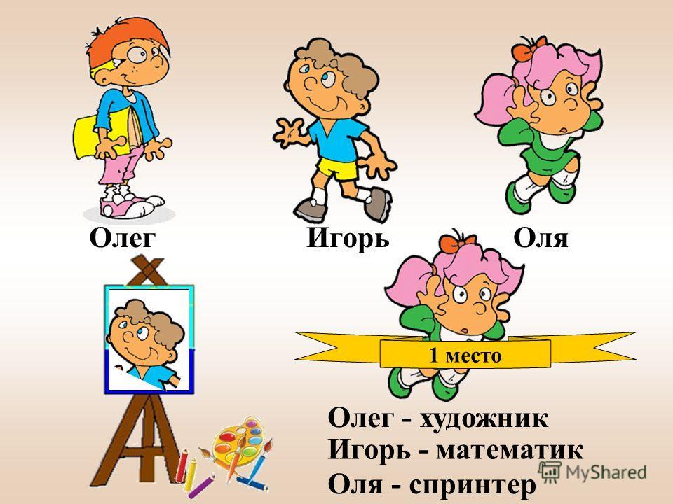 Олег ИгорьОля 1 место Олег - художник Игорь - математик Оля - спринтер