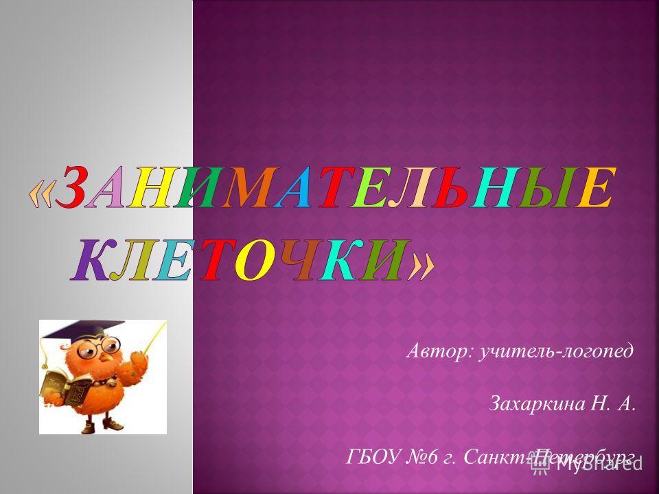Автор: учитель-логопед Захаркина Н. А. ГБОУ 6 г. Санкт-Петербург