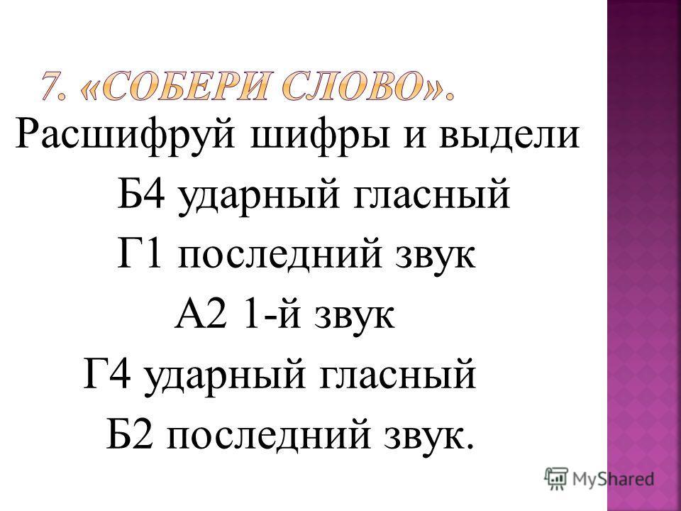 Расшифруй шифры и выдели Б4 ударный гласный Г1 последний звук А2 1-й звук Г4 ударный гласный Б2 последний звук.