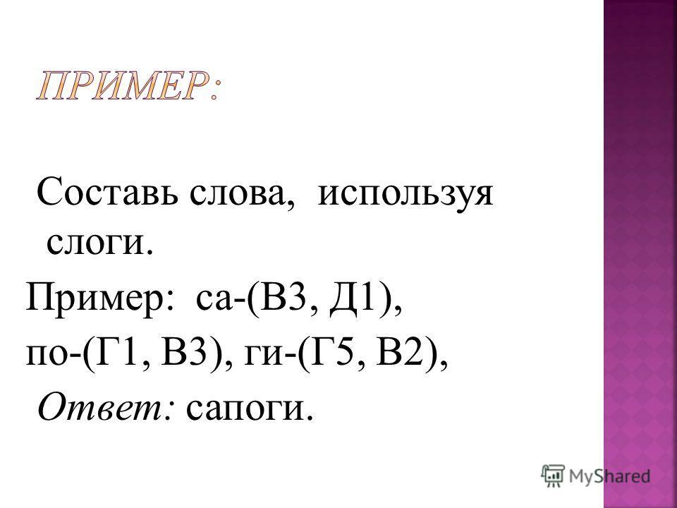 Составь слова, используя слоги. Пример: са-(В3, Д1), по-(Г1, В3), ги-(Г5, В2), Ответ: сапоги.
